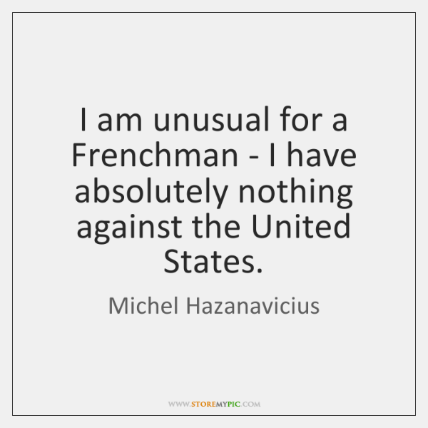 I am unusual for a Frenchman - I have absolutely nothing against ...