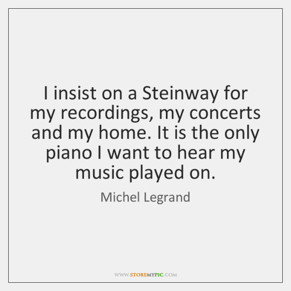 I insist on a Steinway for my recordings, my concerts and my ...