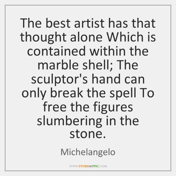 The best artist has that thought alone Which is contained within the ...