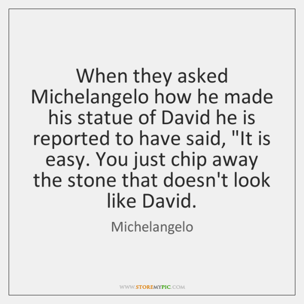 When they asked Michelangelo how he made his statue of David he ...
