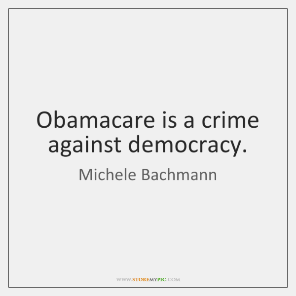 Obamacare is a crime against democracy.