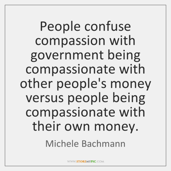 People confuse compassion with government being compassionate with other people's money versus ...