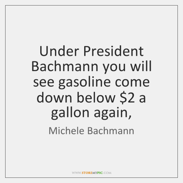 Under President Bachmann you will see gasoline come down below $2 a gallon ...