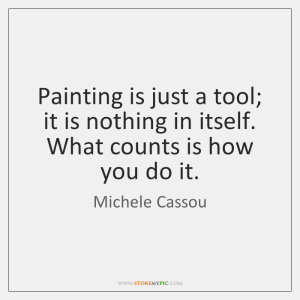 Painting is just a tool; it is nothing in itself. What counts ...