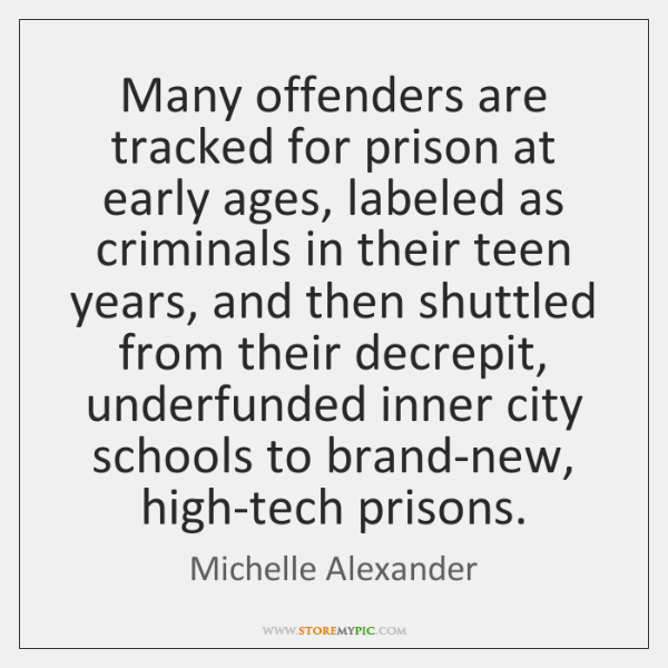 Many offenders are tracked for prison at early ages, labeled as criminals ...