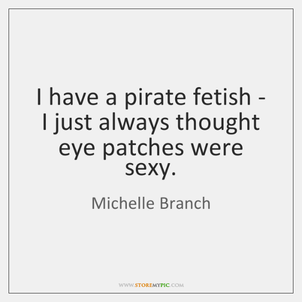 I have a pirate fetish - I just always thought eye patches ...