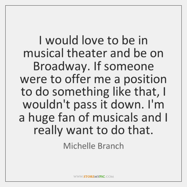 I would love to be in musical theater and be on Broadway. ...