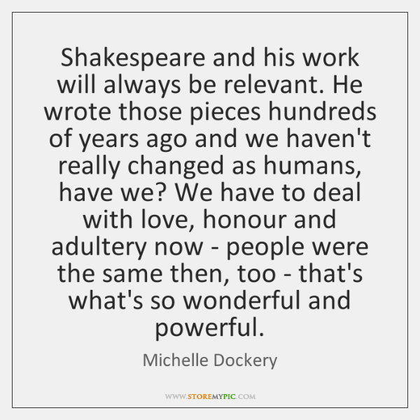 Shakespeare and his work will always be relevant. He wrote those pieces ...