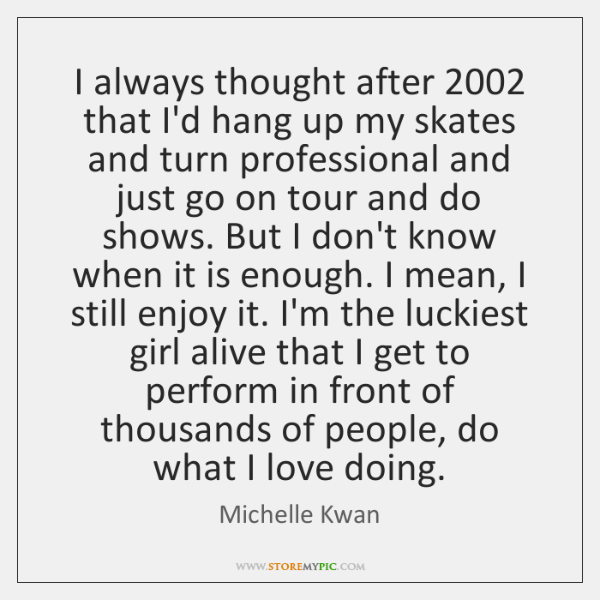 I always thought after 2002 that I'd hang up my skates and turn ...