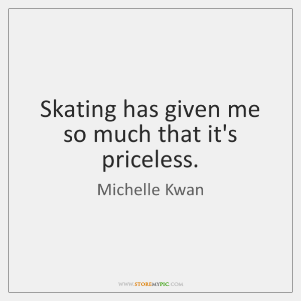 Skating has given me so much that it's priceless.