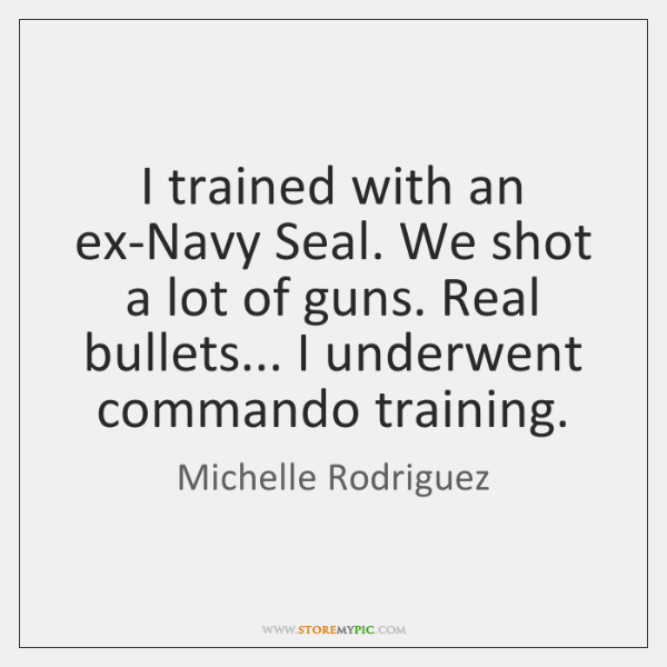 I trained with an ex-Navy Seal. We shot a lot of guns. ...