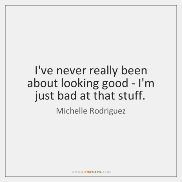 I've never really been about looking good - I'm just bad at ...
