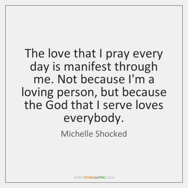 The love that I pray every day is manifest through me. Not ...