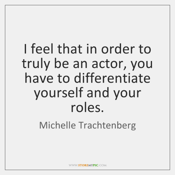 I feel that in order to truly be an actor, you have ...
