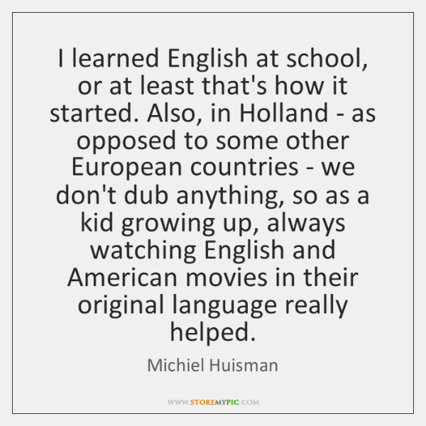 I learned English at school, or at least that's how it started. ...