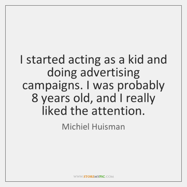 I started acting as a kid and doing advertising campaigns. I was ...