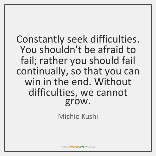 Constantly seek difficulties. You shouldn't be afraid to fail; rather you should ...