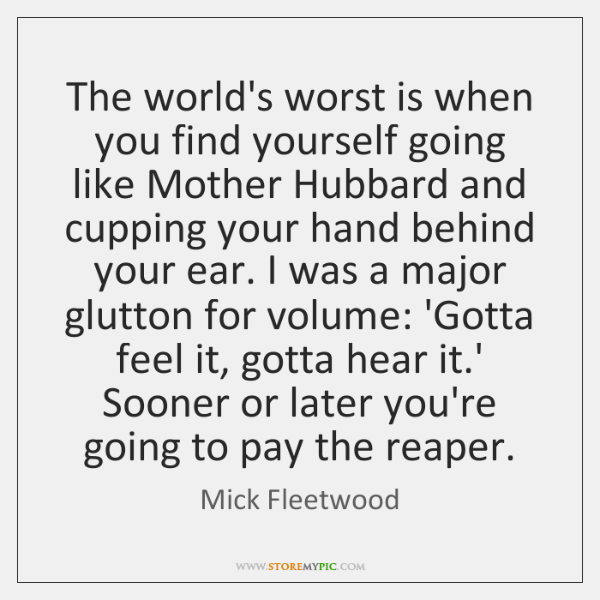 The world's worst is when you find yourself going like Mother Hubbard ...