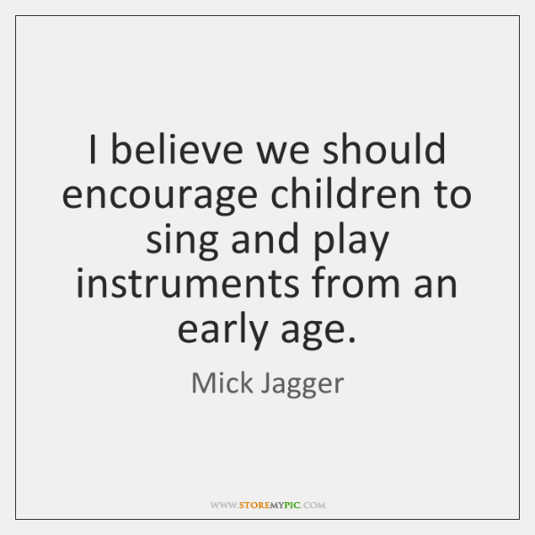 I believe we should encourage children to sing and play instruments from ...