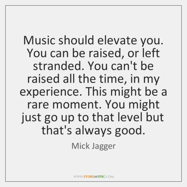 Music should elevate you. You can be raised, or left stranded. You ...