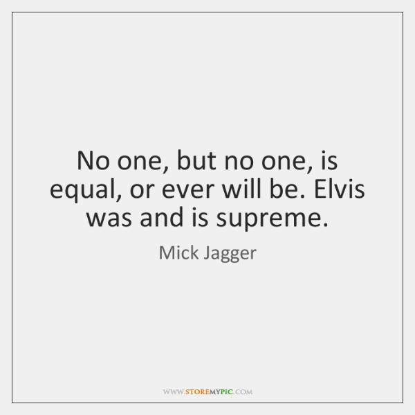 No one, but no one, is equal, or ever will be. Elvis ...