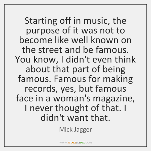 Starting off in music, the purpose of it was not to become ...
