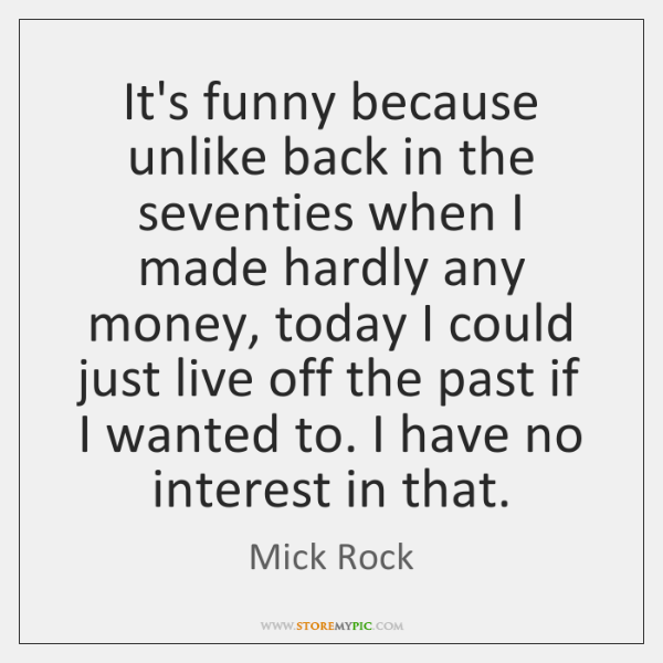 It's funny because unlike back in the seventies when I made hardly ...