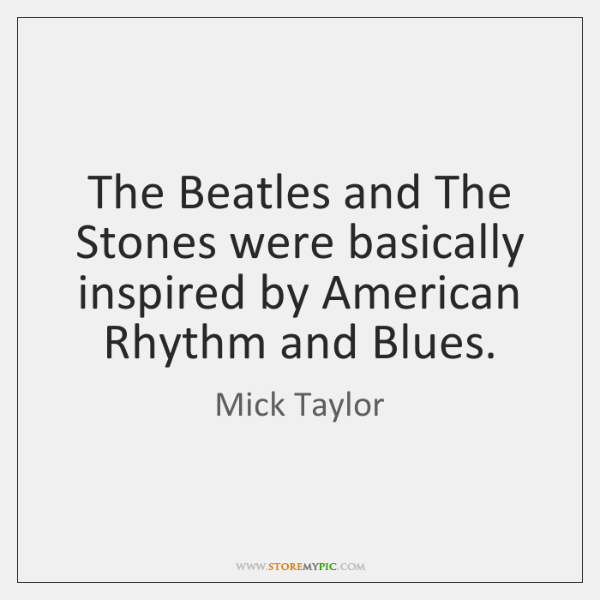 The Beatles and The Stones were basically inspired by American Rhythm and ...