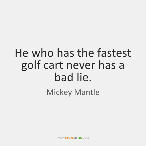 He who has the fastest golf cart never has a bad lie.