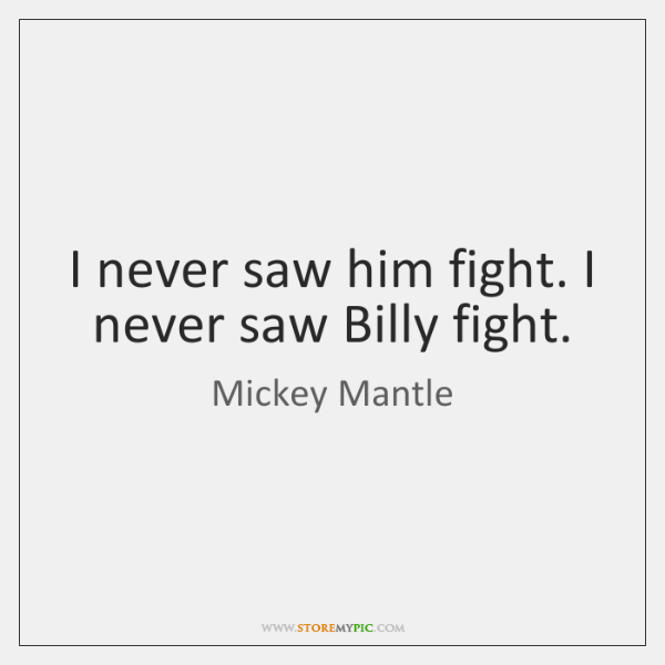 I never saw him fight. I never saw Billy fight.