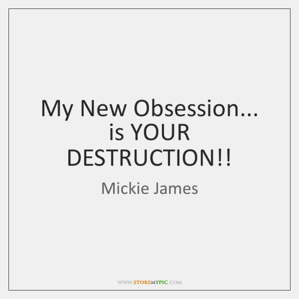 My New Obsession... is YOUR DESTRUCTION!!
