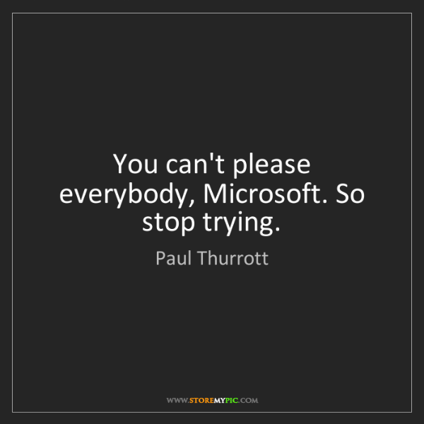 Paul Thurrott: You can't please everybody, Microsoft. So stop trying.