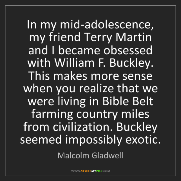 Malcolm Gladwell: In my mid-adolescence, my friend Terry Martin and I became...