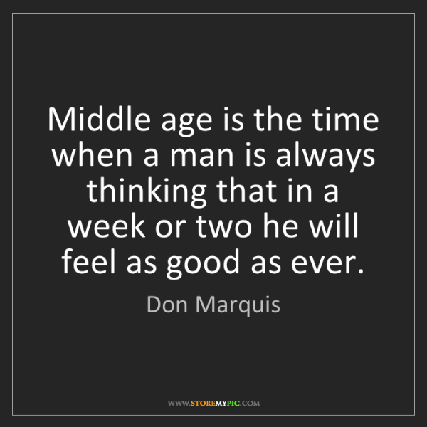 Don Marquis: Middle age is the time when a man is always thinking...
