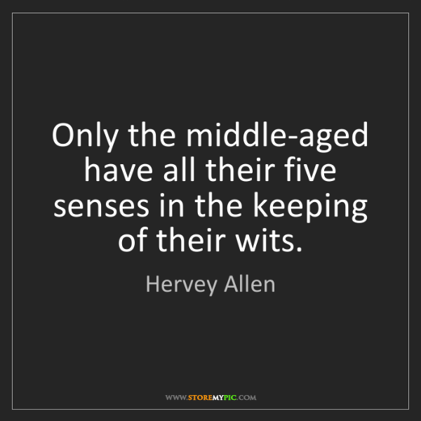 Hervey Allen: Only the middle-aged have all their five senses in the...
