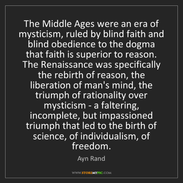 Ayn Rand: The Middle Ages were an era of mysticism, ruled by blind...