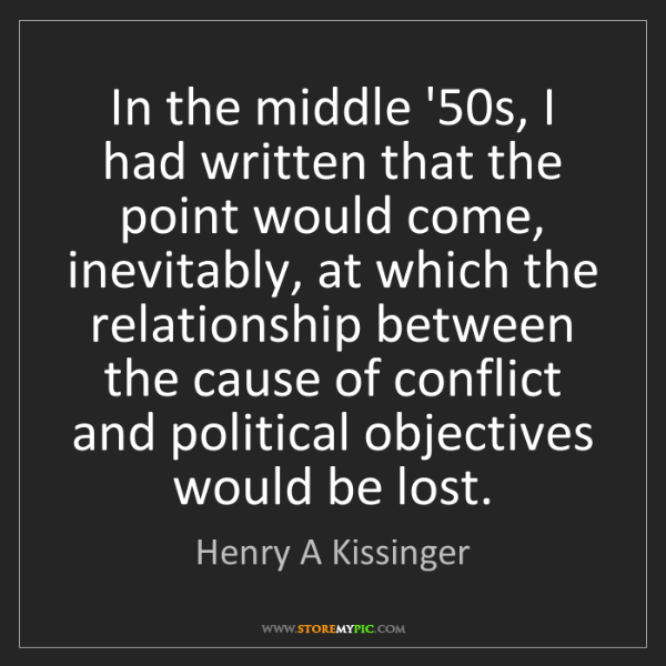 Henry A Kissinger: In the middle '50s, I had written that the point would...