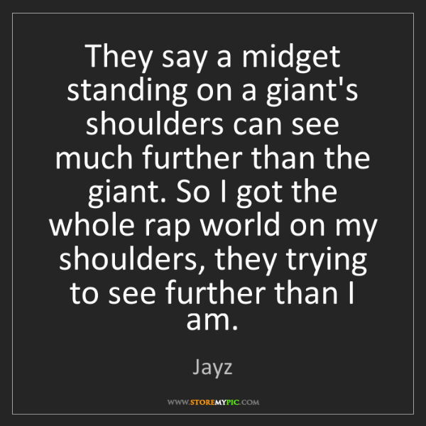 Jayz: They say a midget standing on a giant's shoulders can...