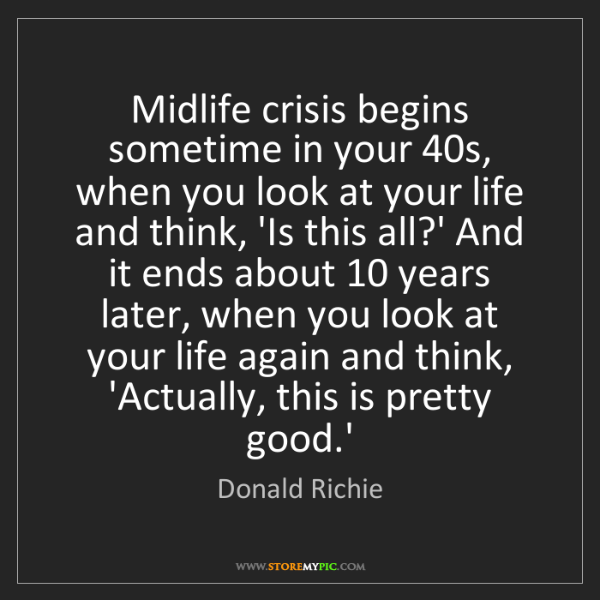 Donald Richie: Midlife crisis begins sometime in your 40s, when you...