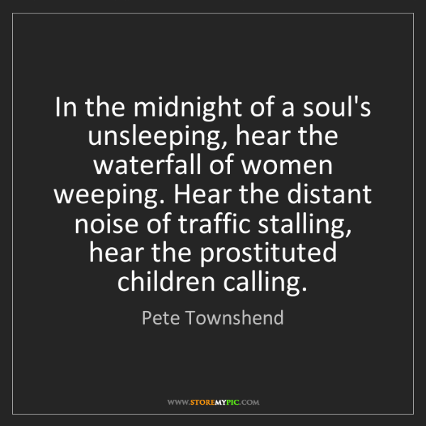 Pete Townshend: In the midnight of a soul's unsleeping, hear the waterfall...