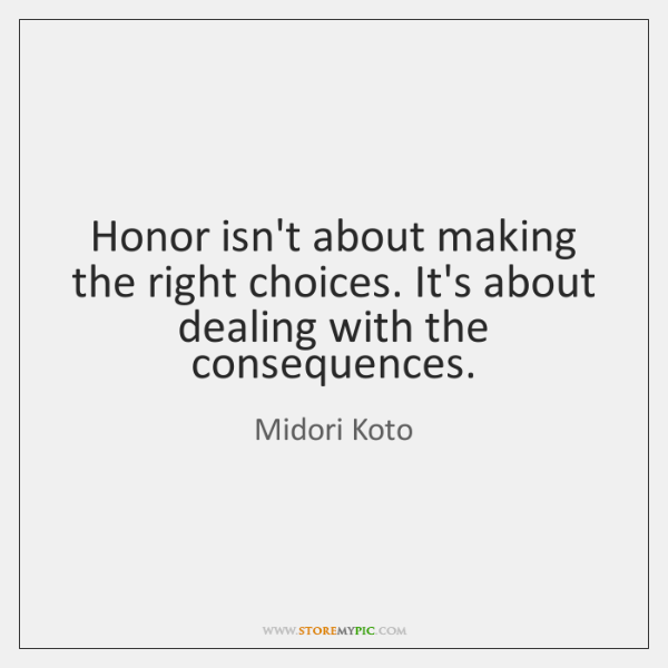 Honor isn't about making the right choices. It's about dealing with the ...