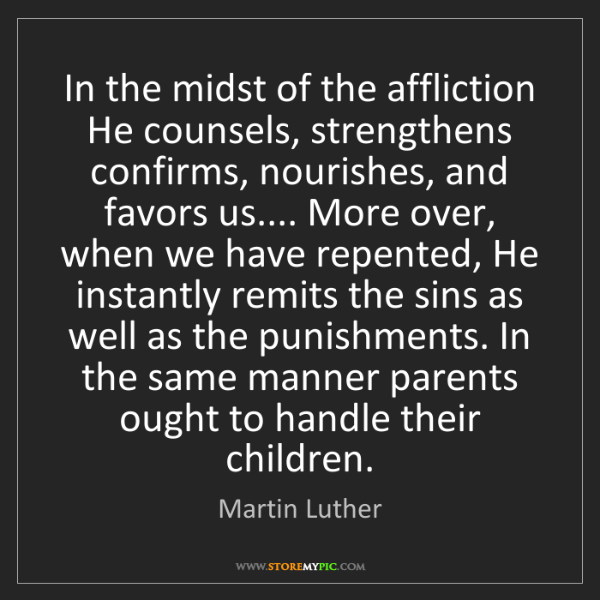 Martin Luther: In the midst of the affliction He counsels, strengthens...