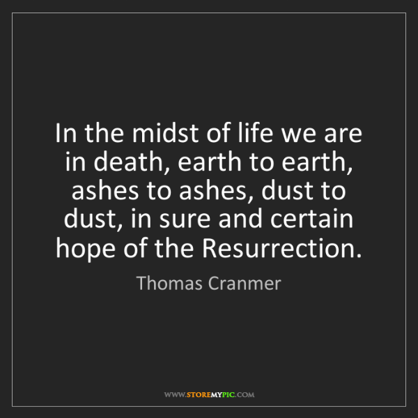 Thomas Cranmer: In the midst of life we are in death, earth to earth,...