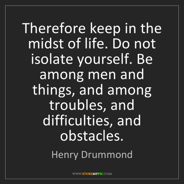 Henry Drummond: Therefore keep in the midst of life. Do not isolate yourself....