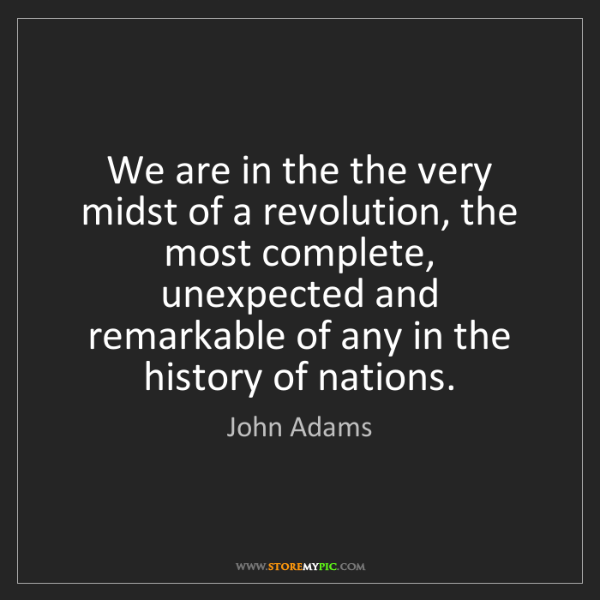 John Adams: We are in the the very midst of a revolution, the most...