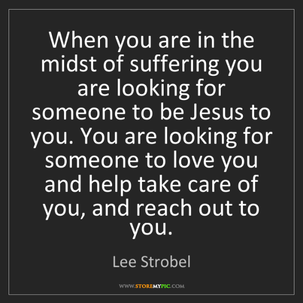 Lee Strobel: When you are in the midst of suffering you are looking...