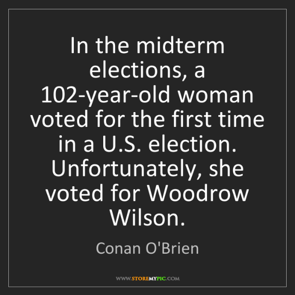 Conan O'Brien: In the midterm elections, a 102-year-old woman voted...