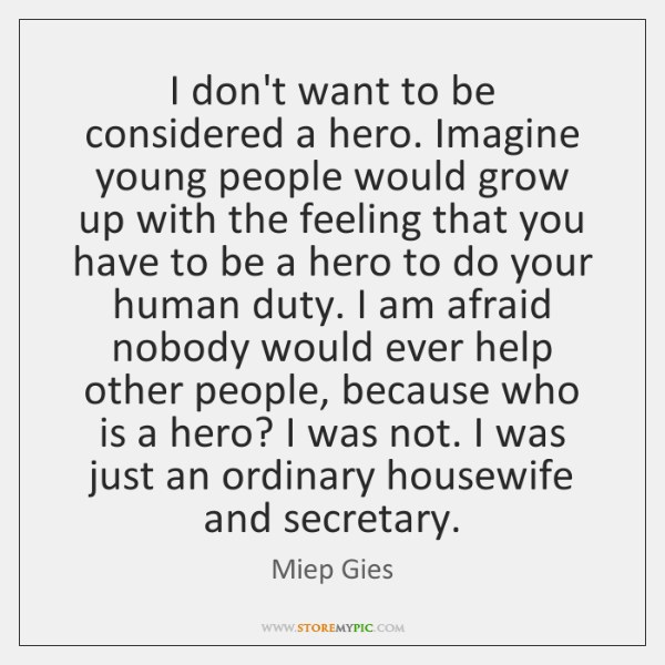I don't want to be considered a hero. Imagine young people would ...
