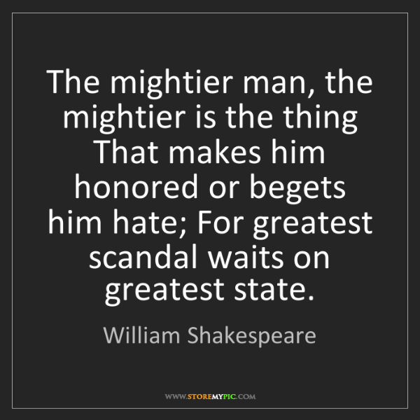 William Shakespeare: The mightier man, the mightier is the thing That makes...
