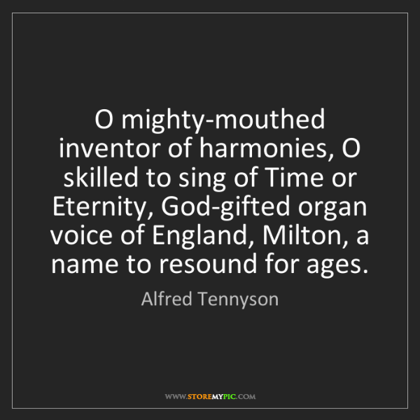 Alfred Tennyson: O mighty-mouthed inventor of harmonies, O skilled to...